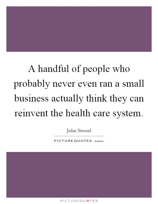 A handful of people who probably never even ran a small business actually think they can reinvent the health care system Picture Quote #1