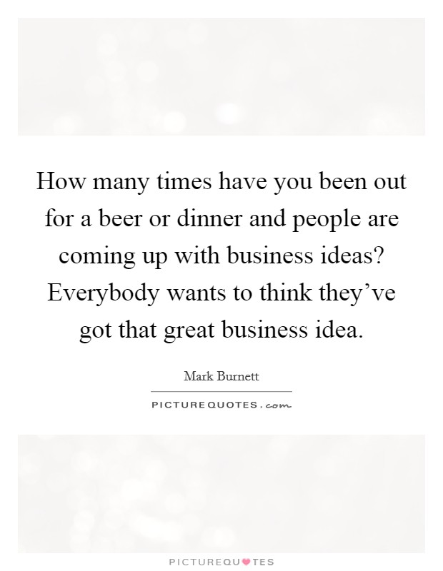How many times have you been out for a beer or dinner and people are coming up with business ideas? Everybody wants to think they've got that great business idea Picture Quote #1