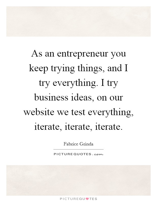 As an entrepreneur you keep trying things, and I try everything. I try business ideas, on our website we test everything, iterate, iterate, iterate Picture Quote #1
