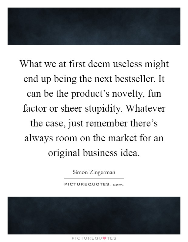 What we at first deem useless might end up being the next bestseller. It can be the product's novelty, fun factor or sheer stupidity. Whatever the case, just remember there's always room on the market for an original business idea Picture Quote #1