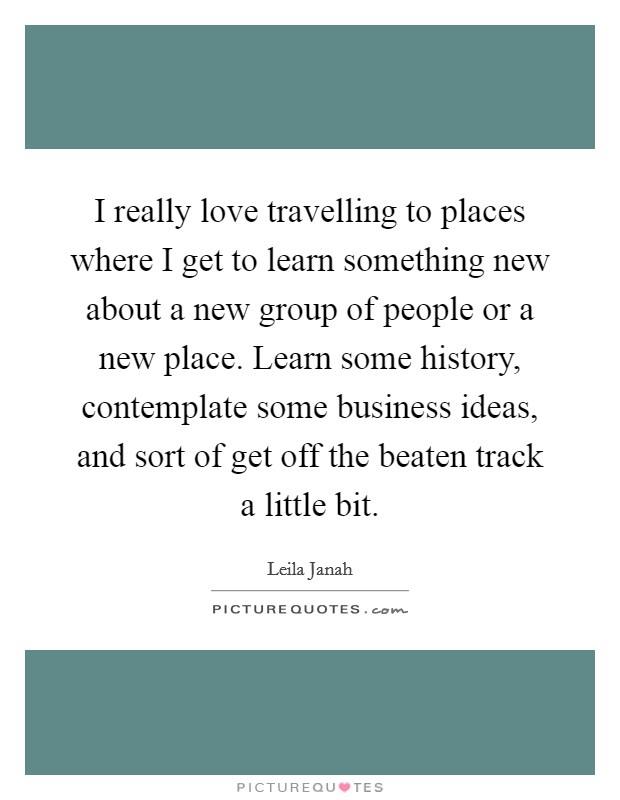 I really love travelling to places where I get to learn something new about a new group of people or a new place. Learn some history, contemplate some business ideas, and sort of get off the beaten track a little bit Picture Quote #1