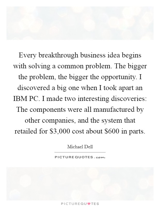 Every breakthrough business idea begins with solving a common problem. The bigger the problem, the bigger the opportunity. I discovered a big one when I took apart an IBM PC. I made two interesting discoveries: The components were all manufactured by other companies, and the system that retailed for $3,000 cost about $600 in parts. Picture Quote #1