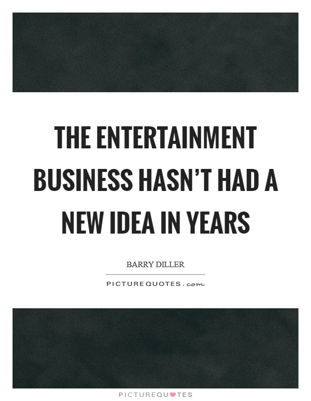 The entertainment business hasn't had a new idea in years Picture Quote #1