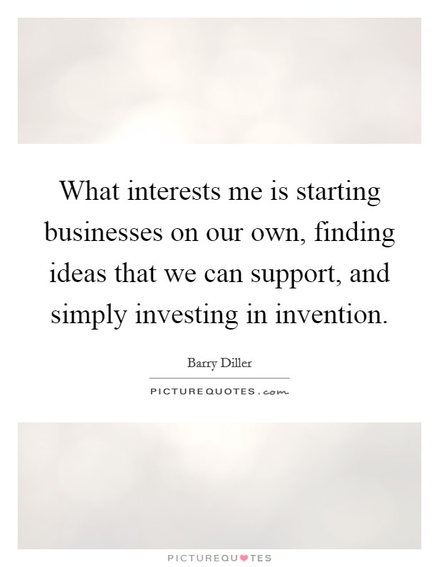 What interests me is starting businesses on our own, finding ideas that we can support, and simply investing in invention Picture Quote #1
