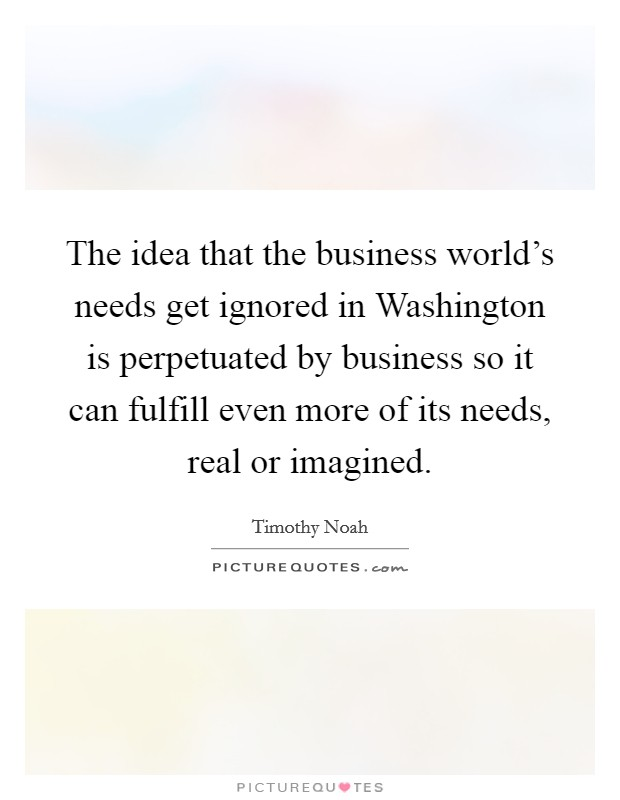 The idea that the business world's needs get ignored in Washington is perpetuated by business so it can fulfill even more of its needs, real or imagined Picture Quote #1