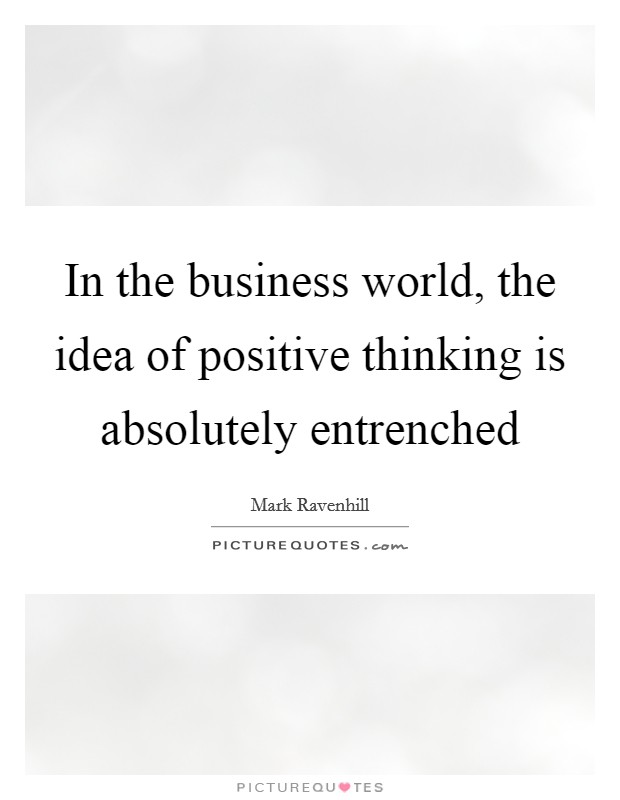 In the business world, the idea of positive thinking is absolutely entrenched Picture Quote #1