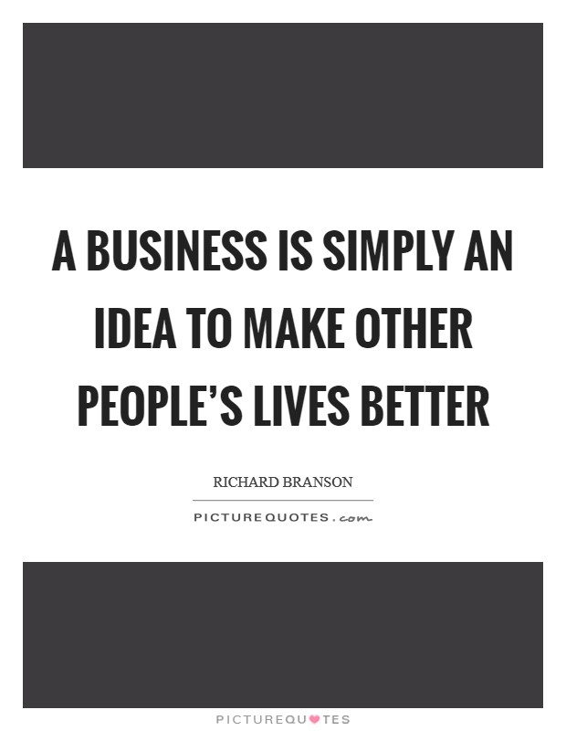A business is simply an idea to make other people's lives better Picture Quote #1