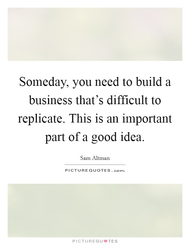 Someday, you need to build a business that's difficult to replicate. This is an important part of a good idea Picture Quote #1