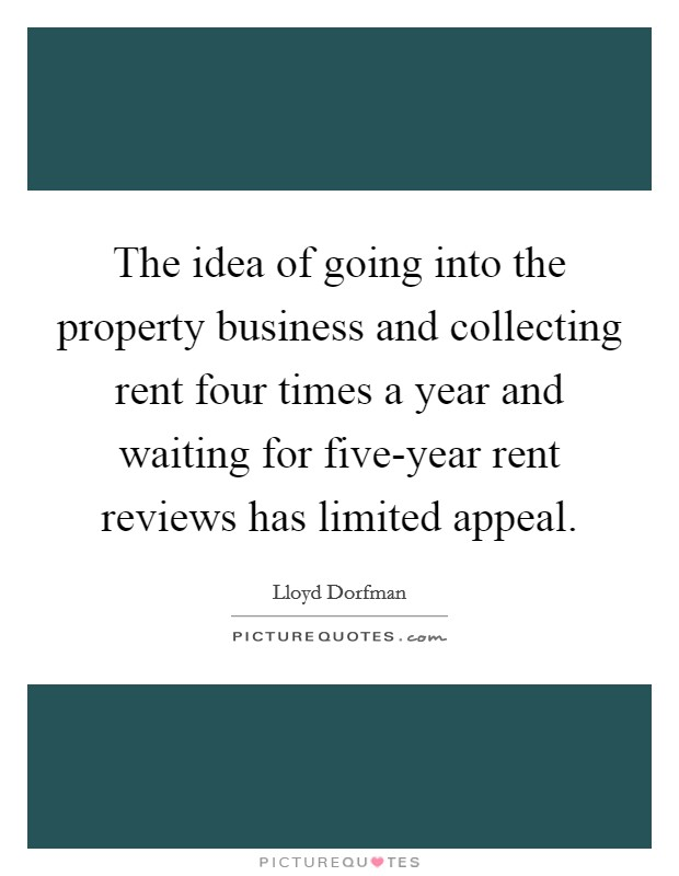 The idea of going into the property business and collecting rent four times a year and waiting for five-year rent reviews has limited appeal Picture Quote #1