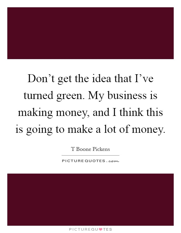 Don't get the idea that I've turned green. My business is making money, and I think this is going to make a lot of money Picture Quote #1