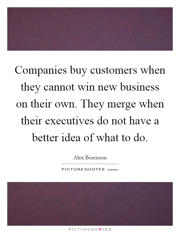 Companies buy customers when they cannot win new business on their own. They merge when their executives do not have a better idea of what to do Picture Quote #1