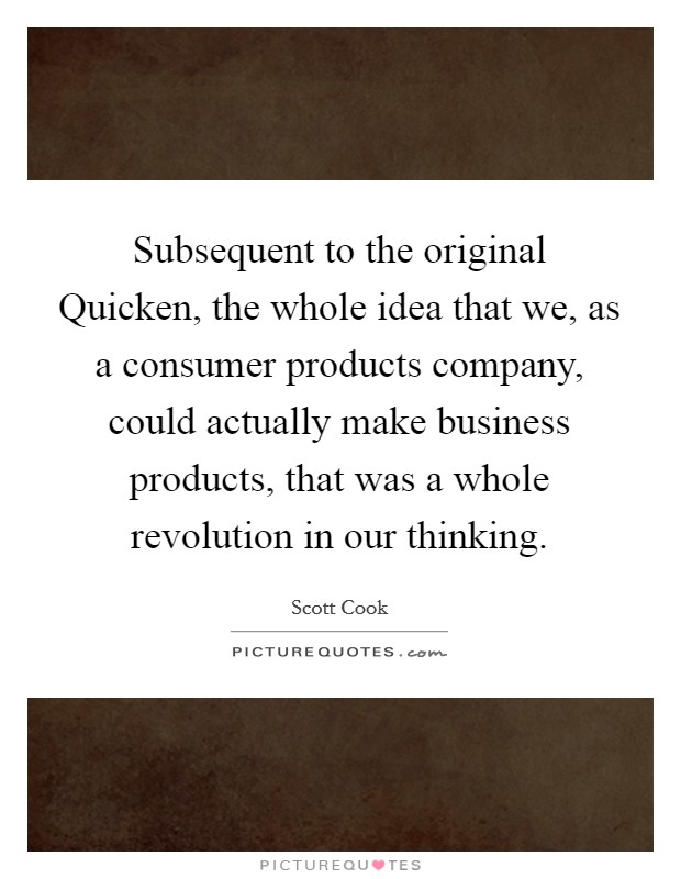 Subsequent to the original Quicken, the whole idea that we, as a consumer products company, could actually make business products, that was a whole revolution in our thinking Picture Quote #1