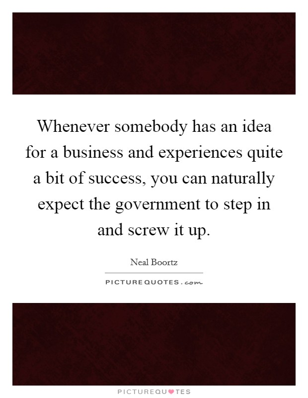 Whenever somebody has an idea for a business and experiences quite a bit of success, you can naturally expect the government to step in and screw it up Picture Quote #1