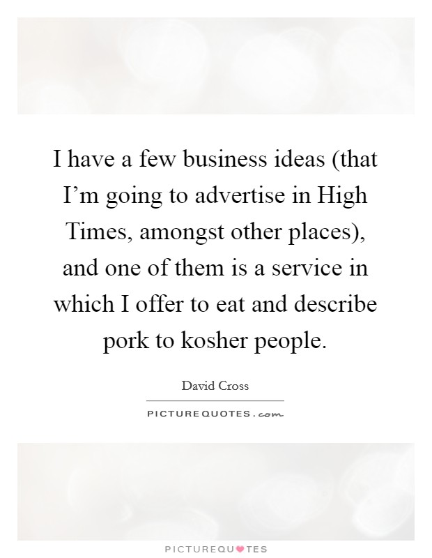 I have a few business ideas (that I'm going to advertise in High Times, amongst other places), and one of them is a service in which I offer to eat and describe pork to kosher people Picture Quote #1
