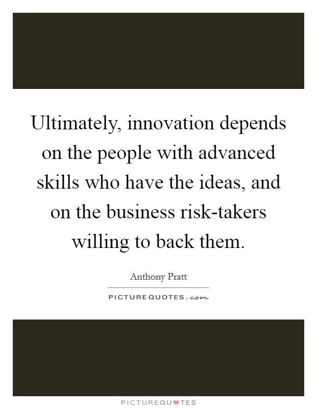 Ultimately, innovation depends on the people with advanced skills who have the ideas, and on the business risk-takers willing to back them Picture Quote #1