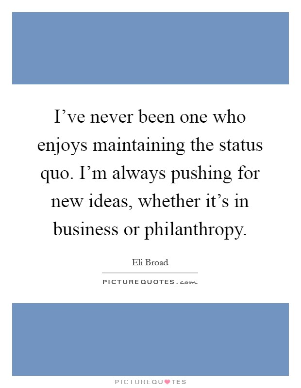 I've never been one who enjoys maintaining the status quo. I'm always pushing for new ideas, whether it's in business or philanthropy Picture Quote #1