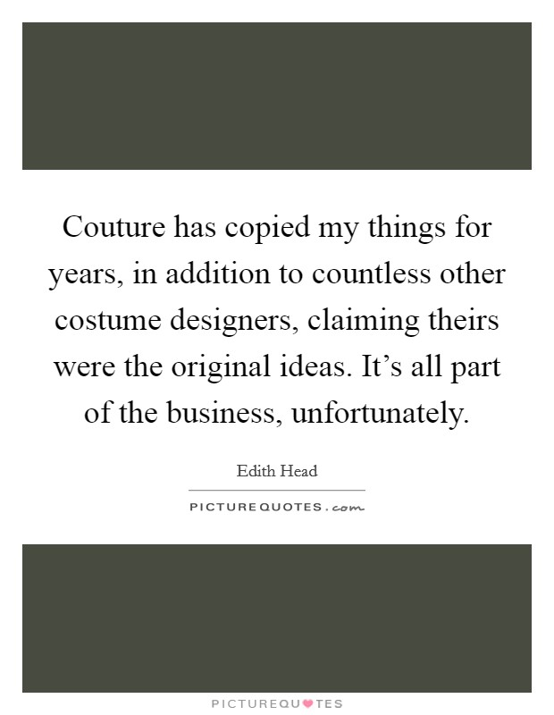 Couture has copied my things for years, in addition to countless other costume designers, claiming theirs were the original ideas. It's all part of the business, unfortunately Picture Quote #1