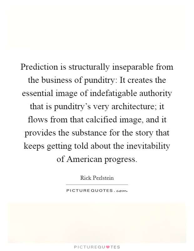 Prediction is structurally inseparable from the business of punditry: It creates the essential image of indefatigable authority that is punditry's very architecture; it flows from that calcified image, and it provides the substance for the story that keeps getting told about the inevitability of American progress Picture Quote #1
