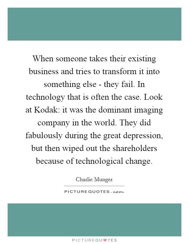 When someone takes their existing business and tries to transform it into something else - they fail. In technology that is often the case. Look at Kodak: it was the dominant imaging company in the world. They did fabulously during the great depression, but then wiped out the shareholders because of technological change Picture Quote #1