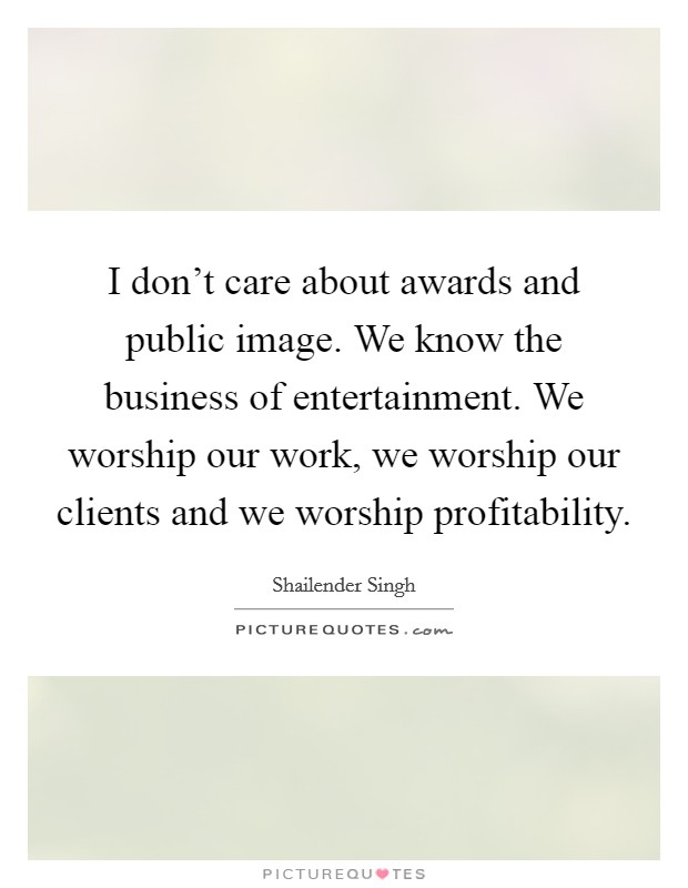 I don't care about awards and public image. We know the business of entertainment. We worship our work, we worship our clients and we worship profitability Picture Quote #1