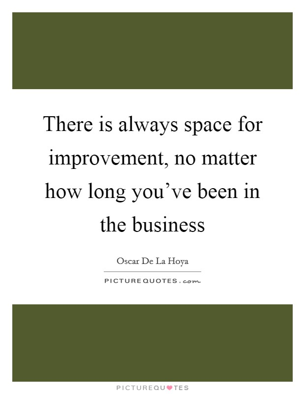 There is always space for improvement, no matter how long you've been in the business Picture Quote #1