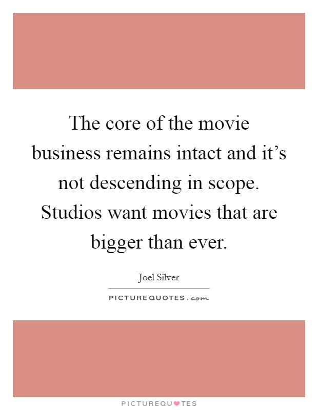 The core of the movie business remains intact and it's not descending in scope. Studios want movies that are bigger than ever Picture Quote #1