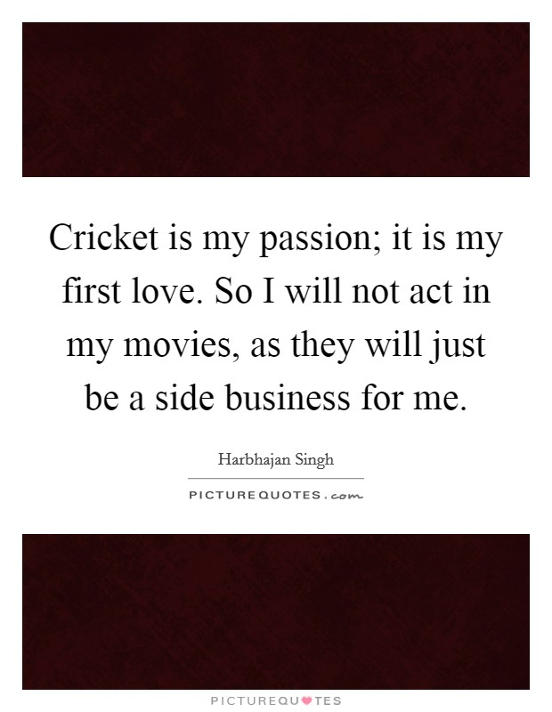 Cricket is my passion; it is my first love. So I will not act in my movies, as they will just be a side business for me Picture Quote #1