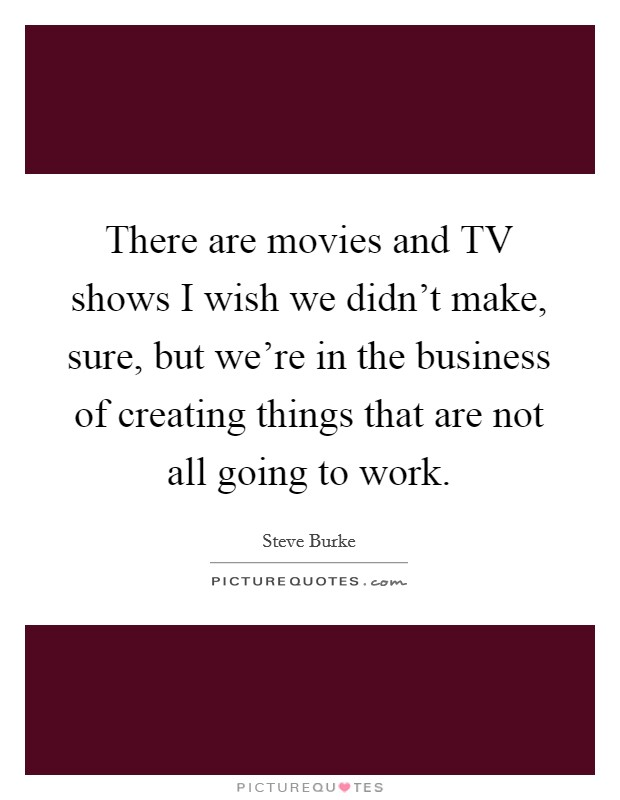 There are movies and TV shows I wish we didn't make, sure, but we're in the business of creating things that are not all going to work. Picture Quote #1