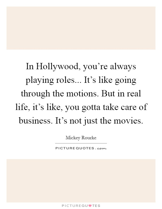 In Hollywood, you're always playing roles... It's like going through the motions. But in real life, it's like, you gotta take care of business. It's not just the movies Picture Quote #1