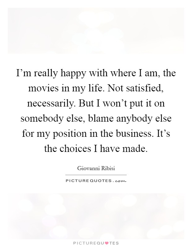 I'm really happy with where I am, the movies in my life. Not satisfied, necessarily. But I won't put it on somebody else, blame anybody else for my position in the business. It's the choices I have made. Picture Quote #1