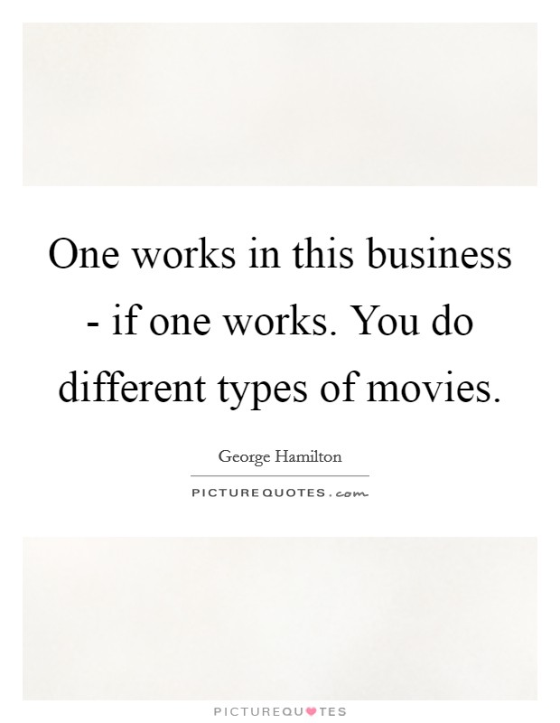 One works in this business - if one works. You do different types of movies Picture Quote #1