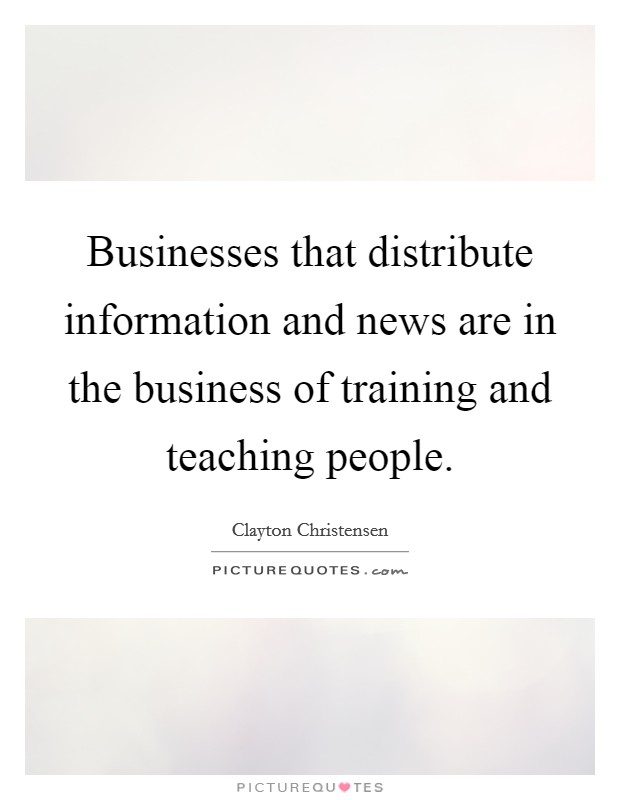 Businesses that distribute information and news are in the business of training and teaching people Picture Quote #1