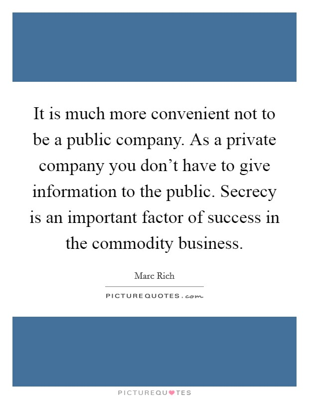 It is much more convenient not to be a public company. As a private company you don't have to give information to the public. Secrecy is an important factor of success in the commodity business Picture Quote #1