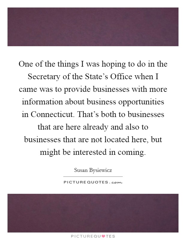 One of the things I was hoping to do in the Secretary of the State's Office when I came was to provide businesses with more information about business opportunities in Connecticut. That's both to businesses that are here already and also to businesses that are not located here, but might be interested in coming Picture Quote #1