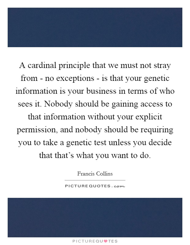 A cardinal principle that we must not stray from - no exceptions - is that your genetic information is your business in terms of who sees it. Nobody should be gaining access to that information without your explicit permission, and nobody should be requiring you to take a genetic test unless you decide that that's what you want to do Picture Quote #1