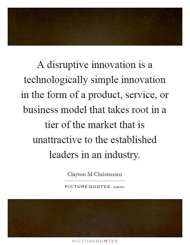 A disruptive innovation is a technologically simple innovation in the form of a product, service, or business model that takes root in a tier of the market that is unattractive to the established leaders in an industry Picture Quote #1