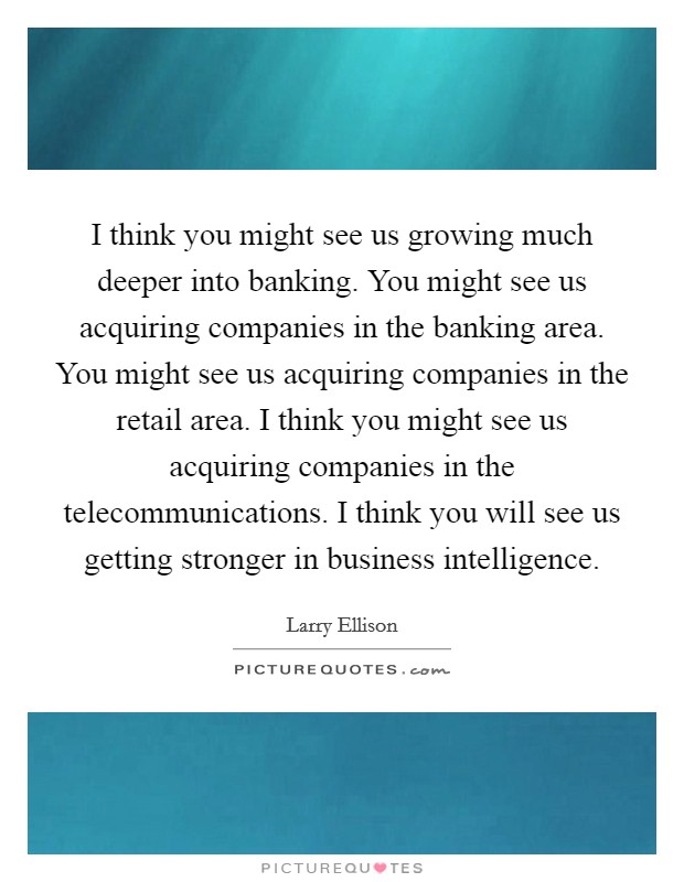 I think you might see us growing much deeper into banking. You might see us acquiring companies in the banking area. You might see us acquiring companies in the retail area. I think you might see us acquiring companies in the telecommunications. I think you will see us getting stronger in business intelligence Picture Quote #1