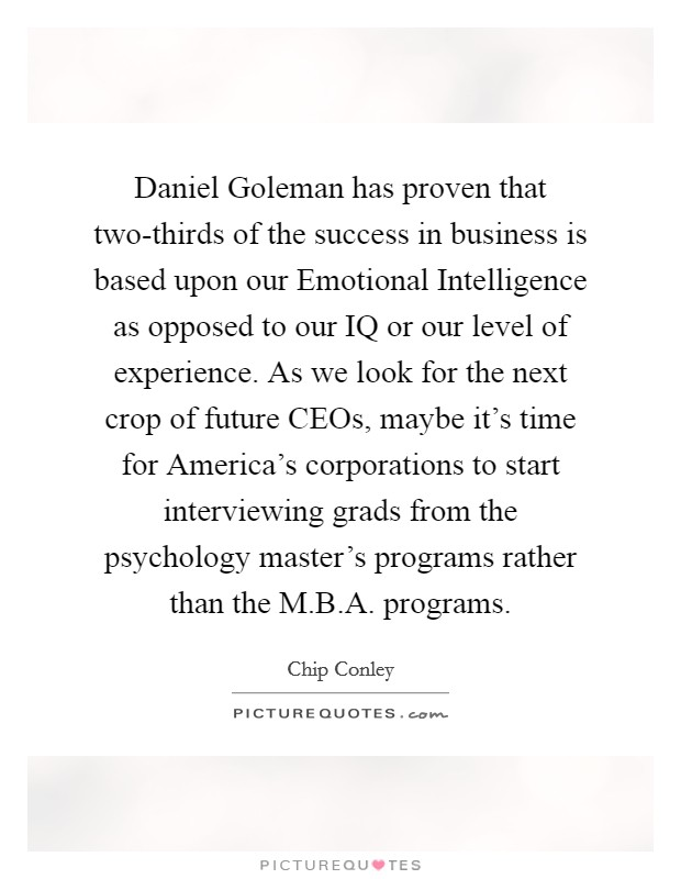 Daniel Goleman has proven that two-thirds of the success in business is based upon our Emotional Intelligence as opposed to our IQ or our level of experience. As we look for the next crop of future CEOs, maybe it's time for America's corporations to start interviewing grads from the psychology master's programs rather than the M.B.A. programs Picture Quote #1