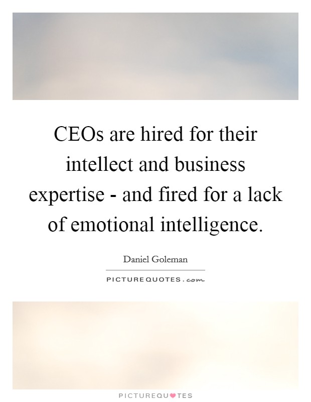 CEOs are hired for their intellect and business expertise - and fired for a lack of emotional intelligence Picture Quote #1
