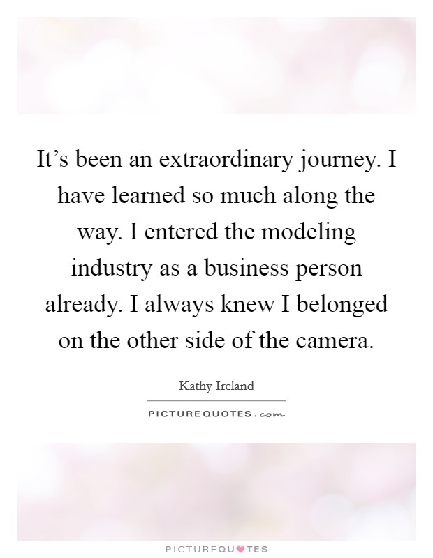 It's been an extraordinary journey. I have learned so much along the way. I entered the modeling industry as a business person already. I always knew I belonged on the other side of the camera Picture Quote #1