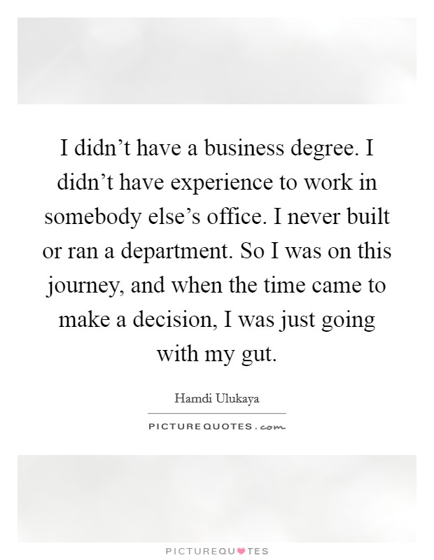 I didn't have a business degree. I didn't have experience to work in somebody else's office. I never built or ran a department. So I was on this journey, and when the time came to make a decision, I was just going with my gut. Picture Quote #1