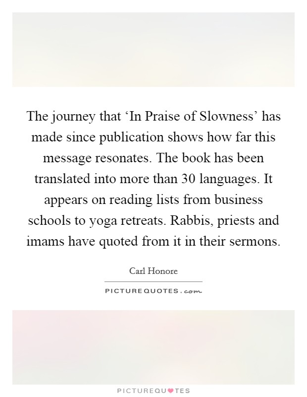 The journey that 'In Praise of Slowness' has made since publication shows how far this message resonates. The book has been translated into more than 30 languages. It appears on reading lists from business schools to yoga retreats. Rabbis, priests and imams have quoted from it in their sermons Picture Quote #1