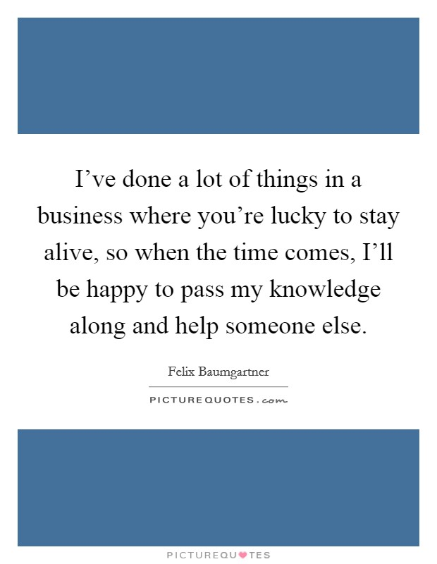 I've done a lot of things in a business where you're lucky to stay alive, so when the time comes, I'll be happy to pass my knowledge along and help someone else Picture Quote #1
