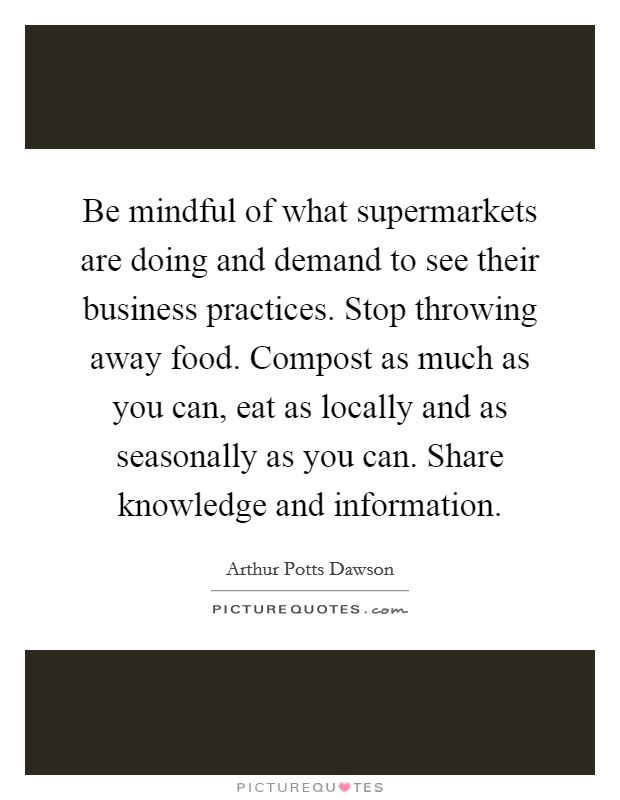 Be mindful of what supermarkets are doing and demand to see their business practices. Stop throwing away food. Compost as much as you can, eat as locally and as seasonally as you can. Share knowledge and information Picture Quote #1
