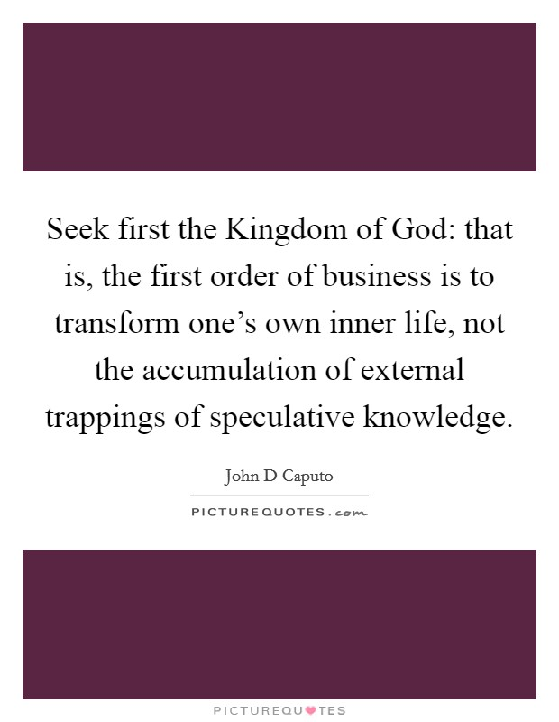 Seek first the Kingdom of God: that is, the first order of business is to transform one's own inner life, not the accumulation of external trappings of speculative knowledge Picture Quote #1