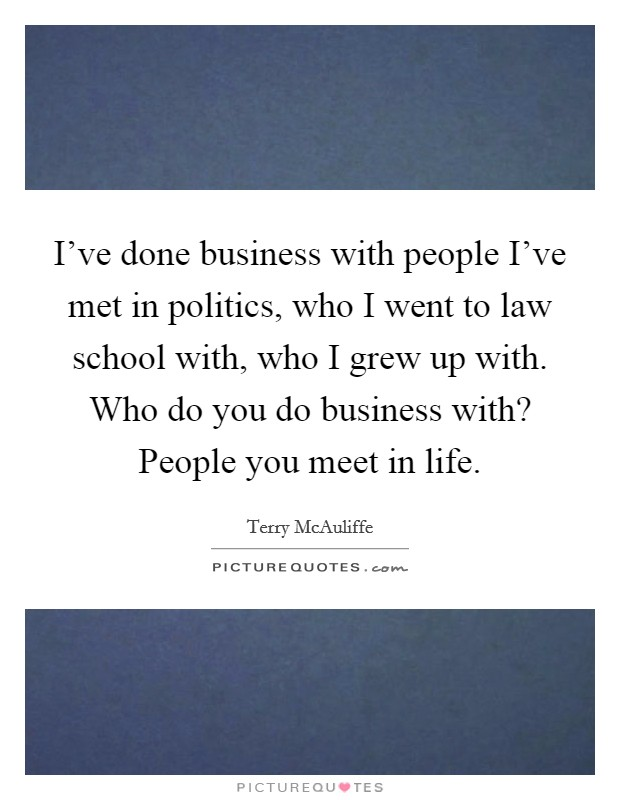 I've done business with people I've met in politics, who I went to law school with, who I grew up with. Who do you do business with? People you meet in life Picture Quote #1