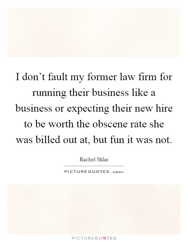 I don't fault my former law firm for running their business like a business or expecting their new hire to be worth the obscene rate she was billed out at, but fun it was not Picture Quote #1