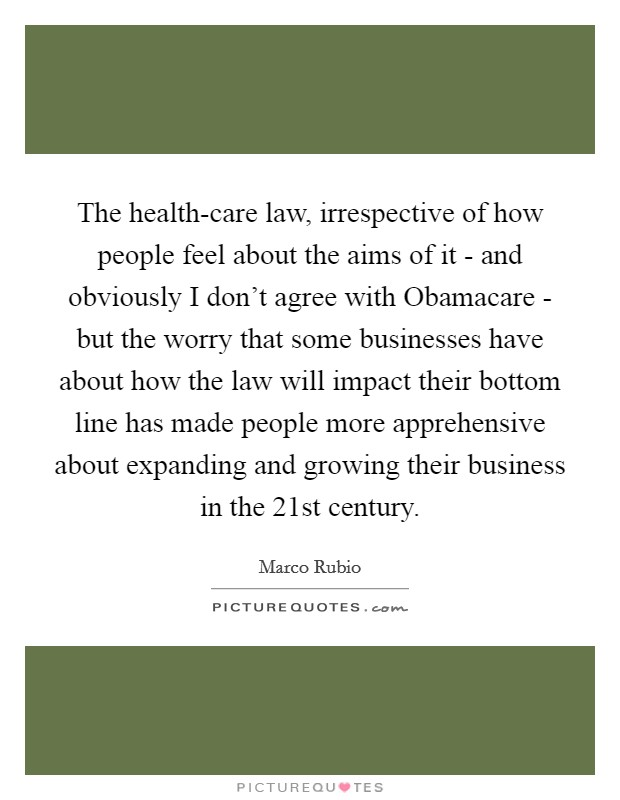 The health-care law, irrespective of how people feel about the aims of it - and obviously I don't agree with Obamacare - but the worry that some businesses have about how the law will impact their bottom line has made people more apprehensive about expanding and growing their business in the 21st century Picture Quote #1