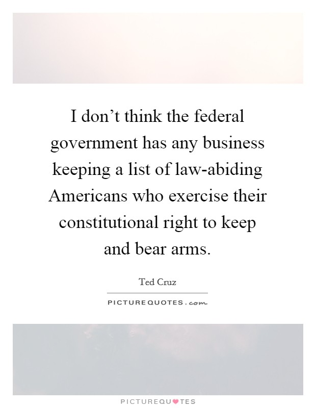 I don't think the federal government has any business keeping a list of law-abiding Americans who exercise their constitutional right to keep and bear arms Picture Quote #1