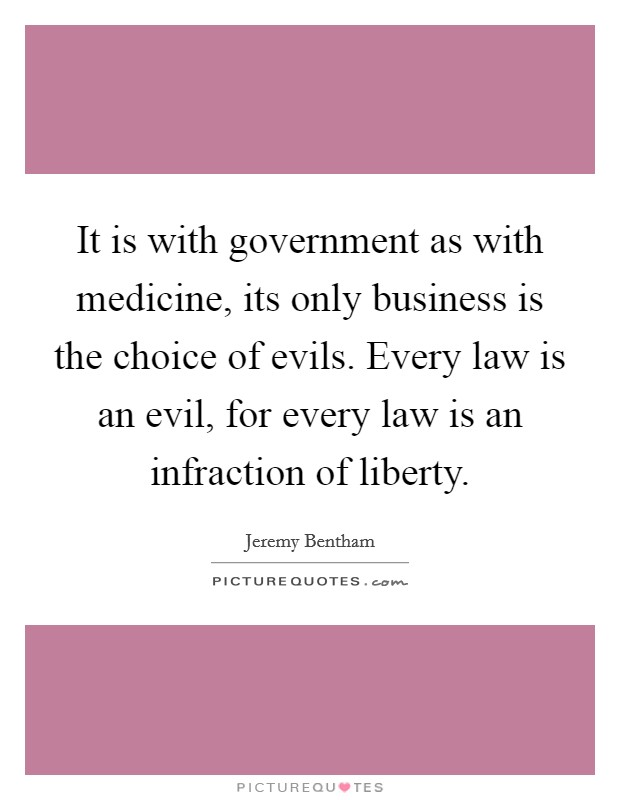 It is with government as with medicine, its only business is the choice of evils. Every law is an evil, for every law is an infraction of liberty Picture Quote #1